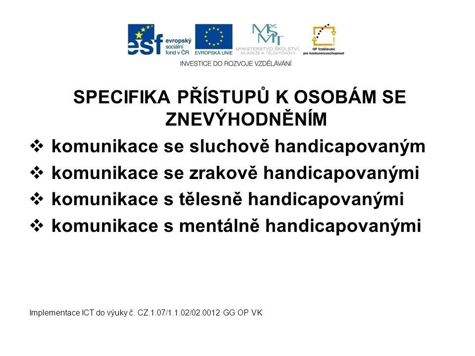 SPECIFIKA PŘÍSTUPŮ K OSOBÁM SE ZNEVÝHODNĚNÍM  komunikace se sluchově handicapovaným  komunikace se zrakově handicapovanými  komunikace s tělesně ha