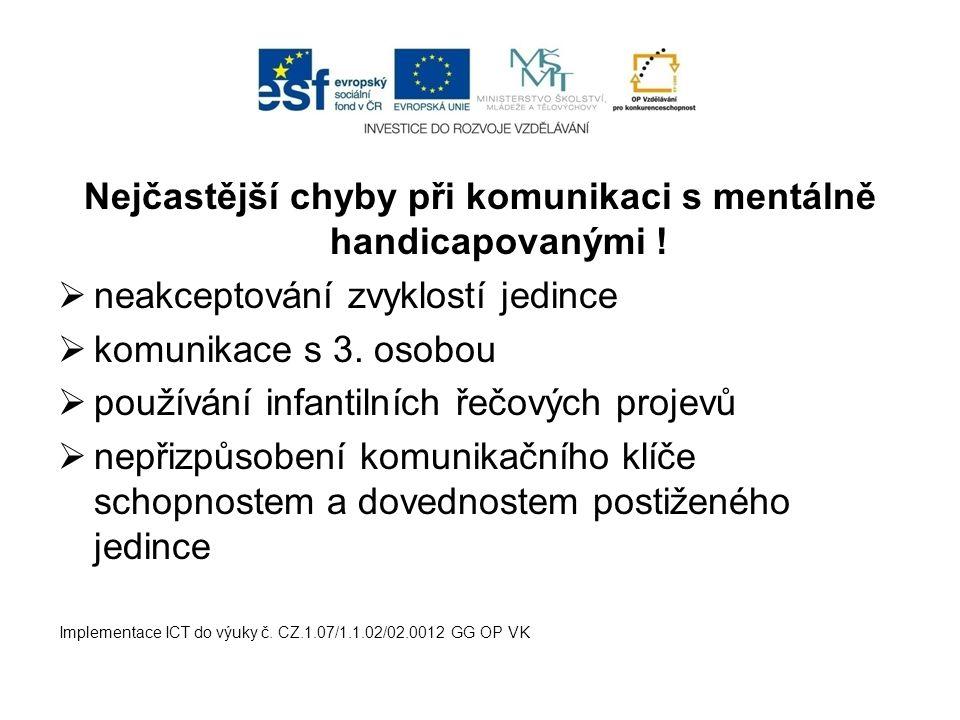 Nejčastější chyby při komunikaci s mentálně handicapovanými !  neakceptování zvyklostí jedince  komunikace s 3. osobou  používání infantilních řečo