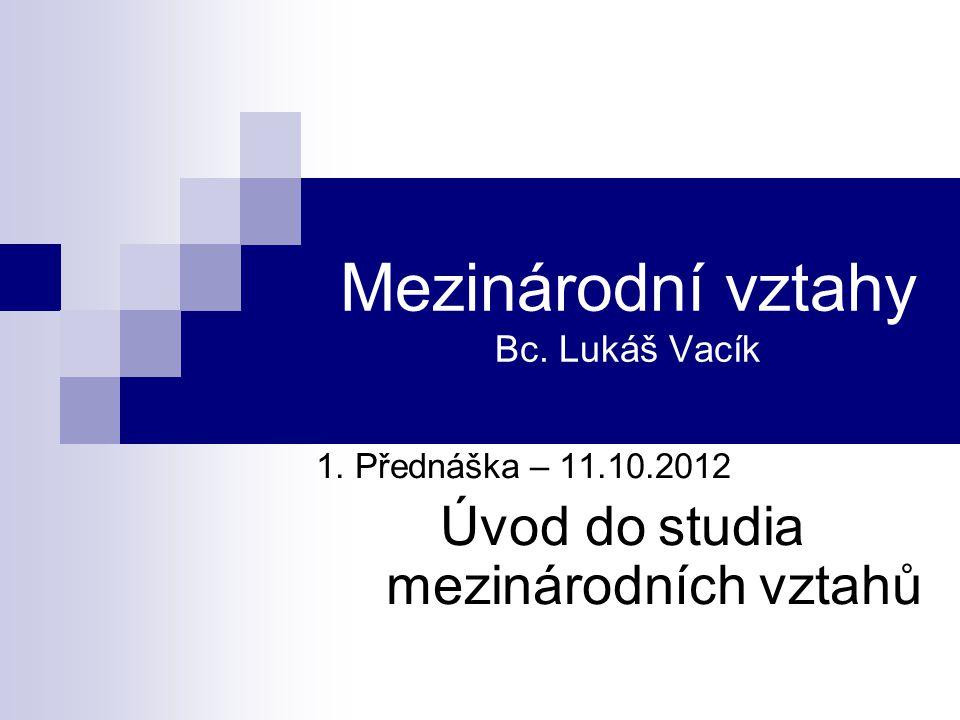 Mezinárodní vztahy Bc. Lukáš Vacík 1. Přednáška – 11.10.2012 Úvod do studia mezinárodních vztahů