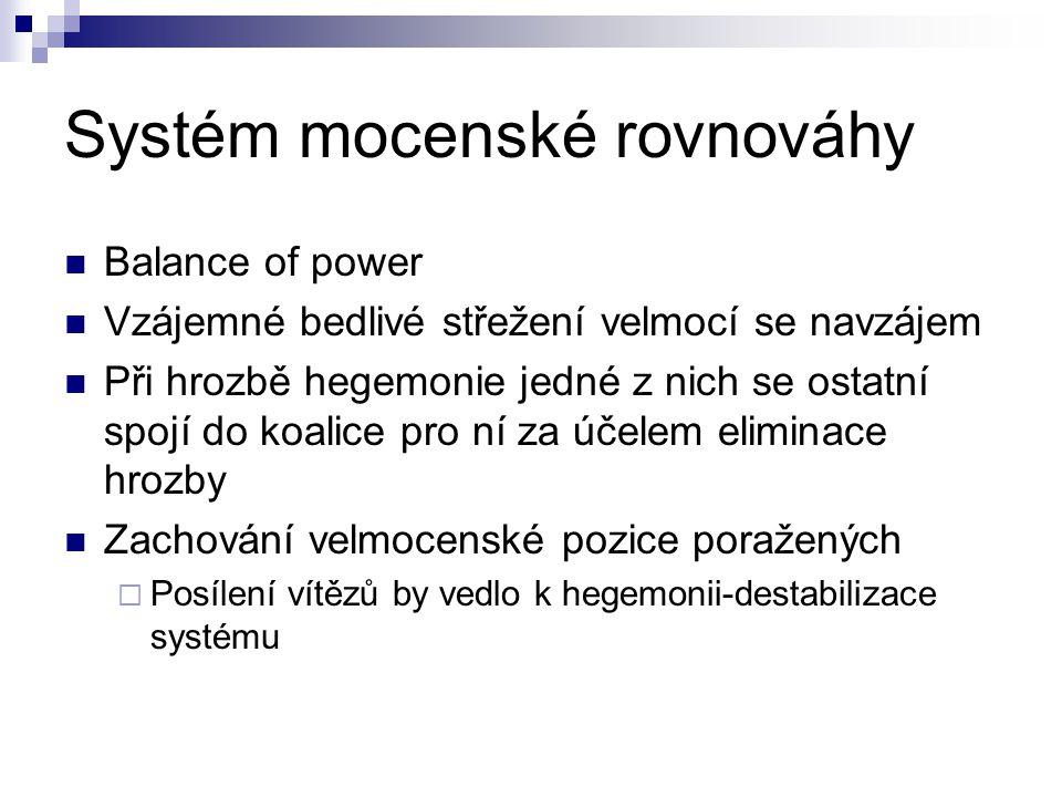 Systém mocenské rovnováhy Balance of power Vzájemné bedlivé střežení velmocí se navzájem Při hrozbě hegemonie jedné z nich se ostatní spojí do koalice pro ní za účelem eliminace hrozby Zachování velmocenské pozice poražených  Posílení vítězů by vedlo k hegemonii-destabilizace systému