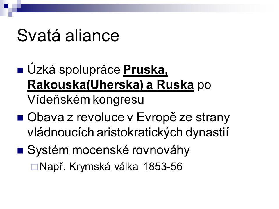 Svatá aliance Úzká spolupráce Pruska, Rakouska(Uherska) a Ruska po Vídeňském kongresu Obava z revoluce v Evropě ze strany vládnoucích aristokratických dynastií Systém mocenské rovnováhy  Např.