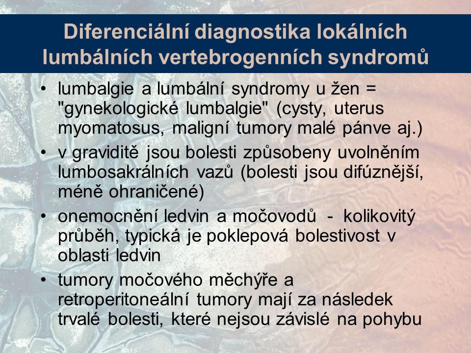 lumbalgie a lumbální syndromy u žen = gynekologické lumbalgie (cysty, uterus myomatosus, maligní tumory malé pánve aj.) v graviditě jsou bolesti způsobeny uvolněním lumbosakrálních vazů (bolesti jsou difúznější, méně ohraničené) onemocnění ledvin a močovodů - kolikovitý průběh, typická je poklepová bolestivost v oblasti ledvin tumory močového měchýře a retroperitoneální tumory mají za následek trvalé bolesti, které nejsou závislé na pohybu Diferenciální diagnostika lokálních lumbálních vertebrogenních syndromů