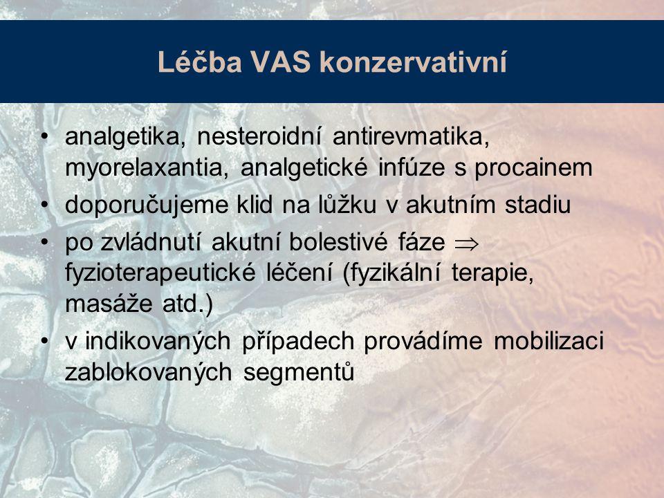 Léčba VAS konzervativní analgetika, nesteroidní antirevmatika, myorelaxantia, analgetické infúze s procainem doporučujeme klid na lůžku v akutním stadiu po zvládnutí akutní bolestivé fáze  fyzioterapeutické léčení (fyzikální terapie, masáže atd.) v indikovaných případech provádíme mobilizaci zablokovaných segmentů