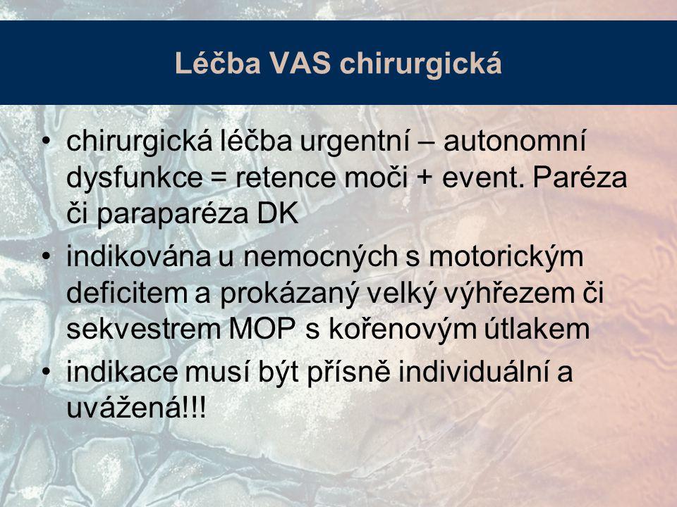 Léčba VAS chirurgická chirurgická léčba urgentní – autonomní dysfunkce = retence moči + event. Paréza či paraparéza DK indikována u nemocných s motori