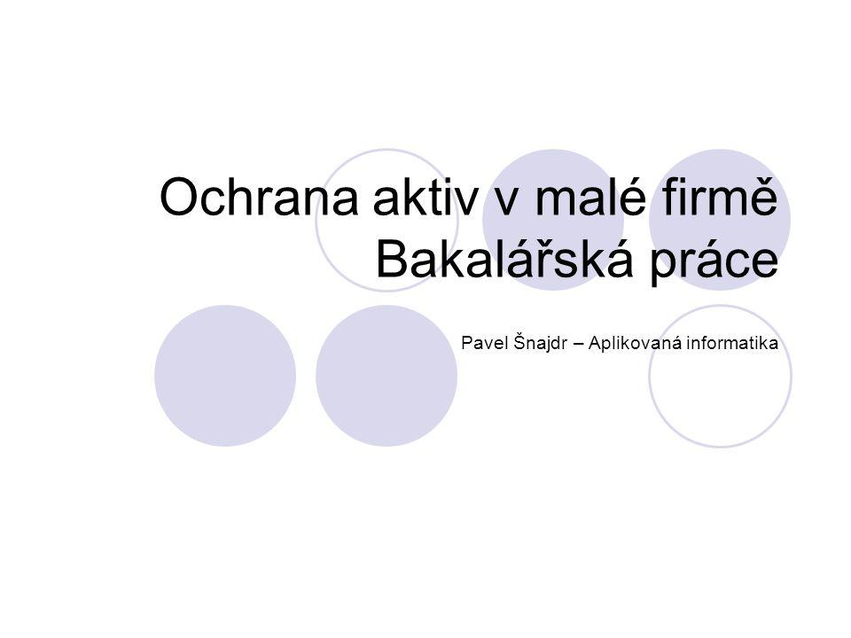 Ochrana aktiv v malé firmě Bakalářská práce Pavel Šnajdr – Aplikovaná informatika