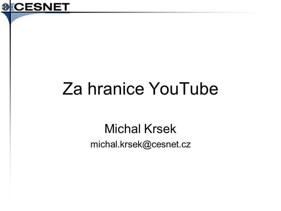 Za hranice YouTube Michal Krsek michal.krsek@cesnet.cz