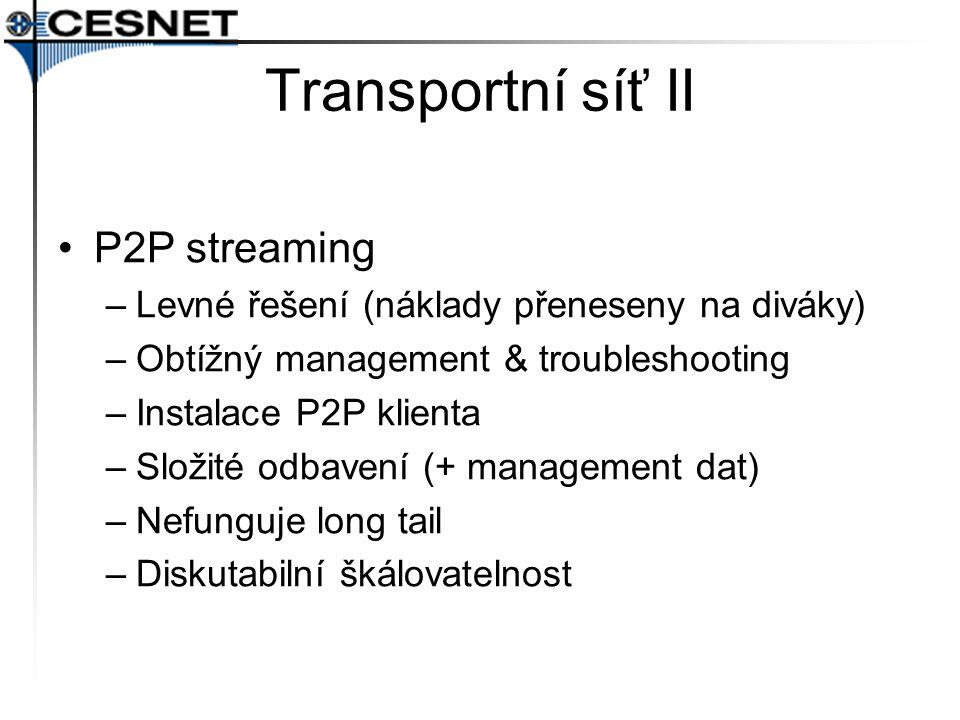 Transportní síť II P2P streaming –Levné řešení (náklady přeneseny na diváky) –Obtížný management & troubleshooting –Instalace P2P klienta –Složité odbavení (+ management dat) –Nefunguje long tail –Diskutabilní škálovatelnost