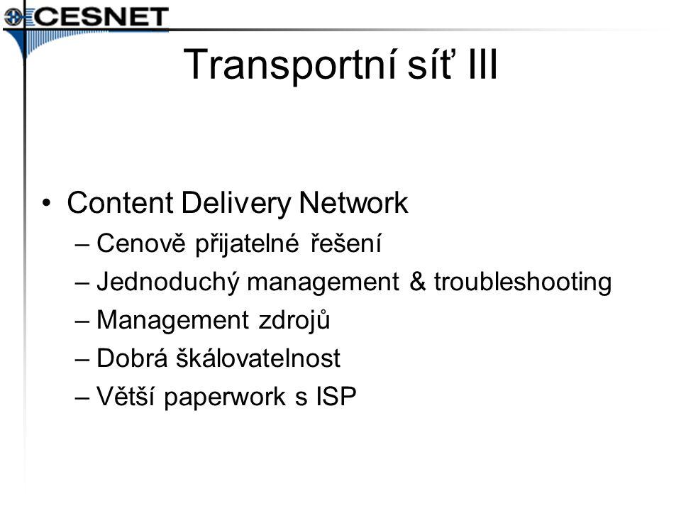 Transportní síť III Content Delivery Network –Cenově přijatelné řešení –Jednoduchý management & troubleshooting –Management zdrojů –Dobrá škálovatelnost –Větší paperwork s ISP