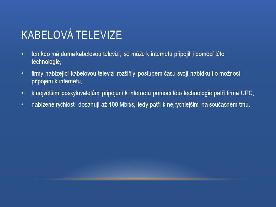 KABELOVÁ TELEVIZE ten kdo má doma kabelovou televizi, se může k internetu připojit i pomocí této technologie, firmy nabízející kabelovou televizi rozšířily postupem času svoji nabídku i o možnost připojení k internetu, k největším poskytovatelům připojení k internetu pomocí této technologie patří firma UPC, nabízené rychlosti dosahují až 100 Mbit/s, tedy patří k nejrychlejším na současném trhu.