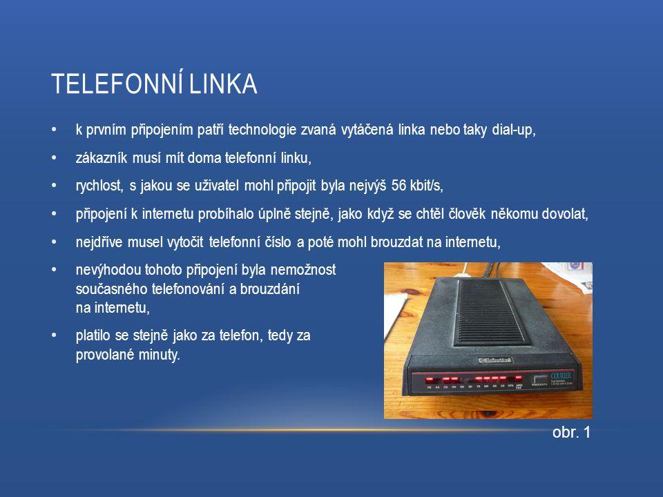 TELEFONNÍ LINKA k prvním připojením patří technologie zvaná vytáčená linka nebo taky dial-up, zákazník musí mít doma telefonní linku, rychlost, s jakou se uživatel mohl připojit byla nejvýš 56 kbit/s, připojení k internetu probíhalo úplně stejně, jako když se chtěl člověk někomu dovolat, nejdříve musel vytočit telefonní číslo a poté mohl brouzdat na internetu, nevýhodou tohoto připojení byla nemožnost současného telefonování a brouzdání na internetu, platilo se stejně jako za telefon, tedy za provolané minuty.