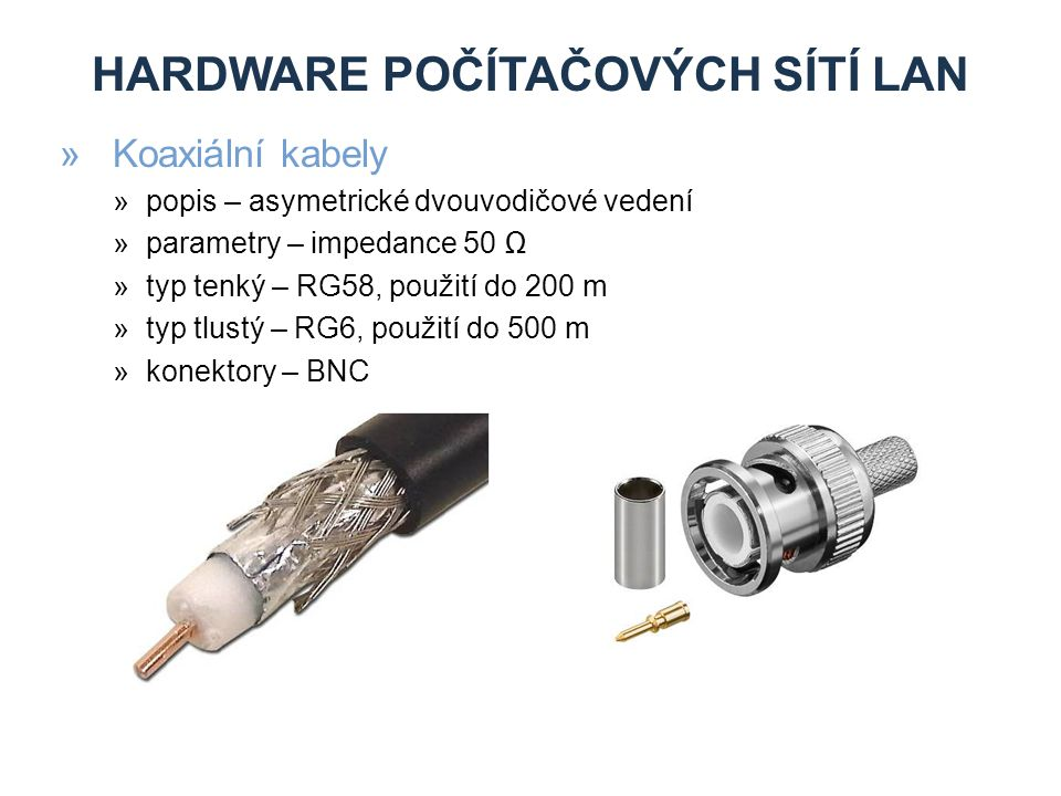 HARDWARE POČÍTAČOVÝCH SÍTÍ LAN »Koaxiální kabely »popis – asymetrické dvouvodičové vedení »parametry – impedance 50 Ω »typ tenký – RG58, použití do 200 m »typ tlustý – RG6, použití do 500 m »konektory – BNC
