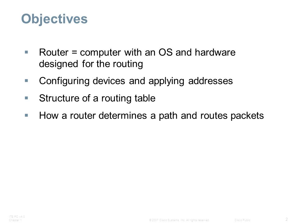 ITE PC v4.0 Chapter 1 2 © 2007 Cisco Systems, Inc. All rights reserved.Cisco Public Objectives  Router = computer with an OS and hardware designed fo