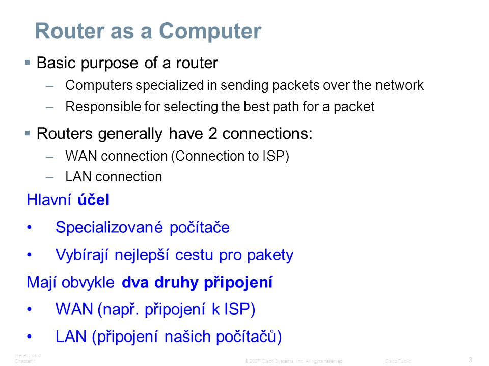 ITE PC v4.0 Chapter 1 3 © 2007 Cisco Systems, Inc. All rights reserved.Cisco Public Router as a Computer  Basic purpose of a router –Computers specia