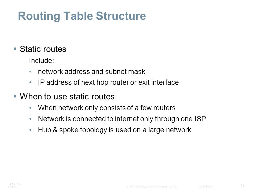 ITE PC v4.0 Chapter 1 31 © 2007 Cisco Systems, Inc. All rights reserved.Cisco Public Routing Table Structure  Static routes Include: network address