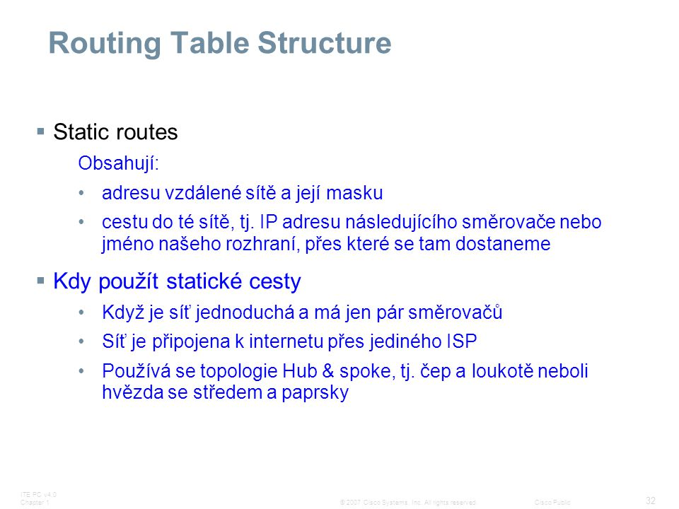 ITE PC v4.0 Chapter 1 32 © 2007 Cisco Systems, Inc. All rights reserved.Cisco Public Routing Table Structure  Static routes Obsahují: adresu vzdálené
