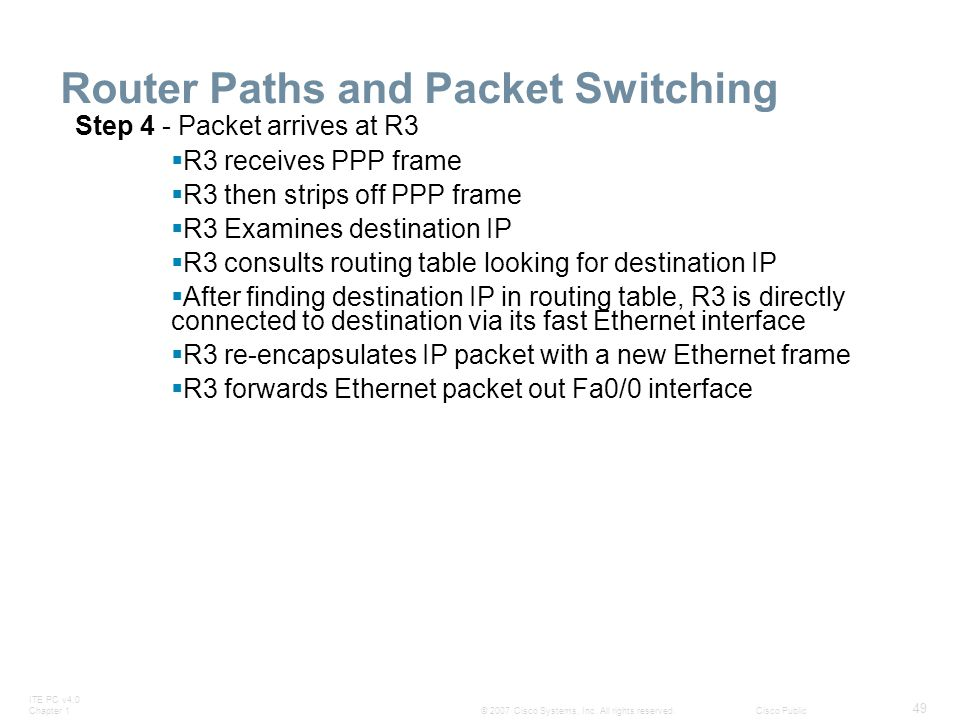 ITE PC v4.0 Chapter 1 49 © 2007 Cisco Systems, Inc. All rights reserved.Cisco Public Router Paths and Packet Switching Step 4 - Packet arrives at R3 