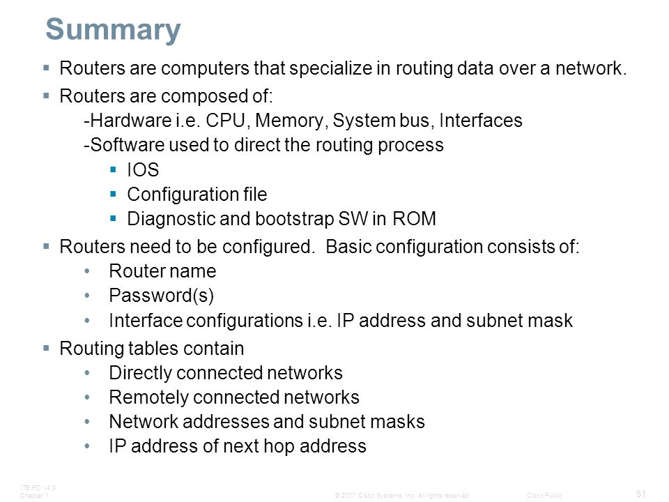 ITE PC v4.0 Chapter 1 51 © 2007 Cisco Systems, Inc. All rights reserved.Cisco Public Summary  Routers are computers that specialize in routing data o