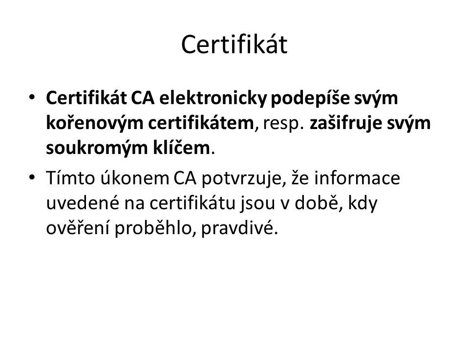 Certifikát Certifikát CA elektronicky podepíše svým kořenovým certifikátem, resp. zašifruje svým soukromým klíčem. Tímto úkonem CA potvrzuje, že infor