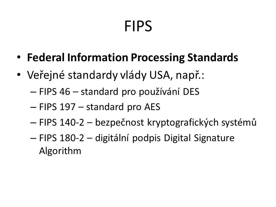 FIPS Federal Information Processing Standards Veřejné standardy vlády USA, např.: – FIPS 46 – standard pro používání DES – FIPS 197 – standard pro AES – FIPS 140-2 – bezpečnost kryptografických systémů – FIPS 180-2 – digitální podpis Digital Signature Algorithm