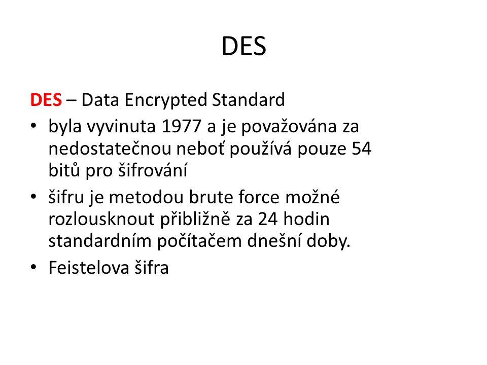 DES DES – Data Encrypted Standard byla vyvinuta 1977 a je považována za nedostatečnou neboť používá pouze 54 bitů pro šifrování šifru je metodou brute force možné rozlousknout přibližně za 24 hodin standardním počítačem dnešní doby.