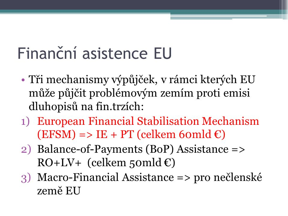 Finanční asistence EU Tři mechanismy výpůjček, v rámci kterých EU může půjčit problémovým zemím proti emisi dluhopisů na fin.trzích: 1)European Financial Stabilisation Mechanism (EFSM) => IE + PT (celkem 60mld €) 2)Balance-of-Payments (BoP) Assistance => RO+LV+ (celkem 50mld €) 3)Macro-Financial Assistance => pro nečlenské země EU