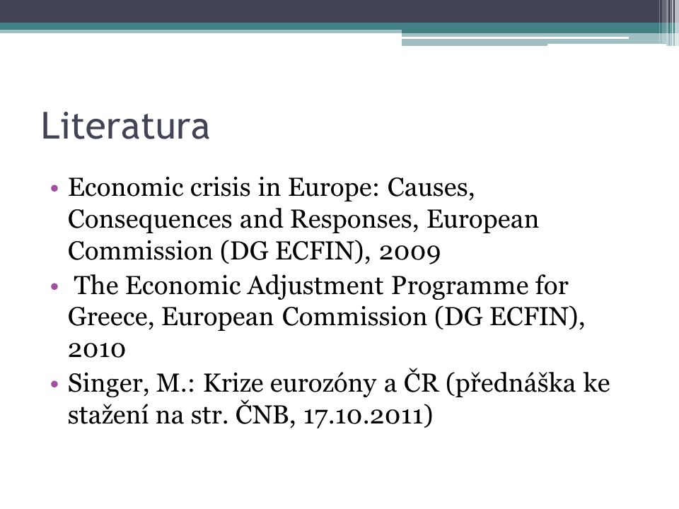 Literatura Economic crisis in Europe: Causes, Consequences and Responses, European Commission (DG ECFIN), 2009 The Economic Adjustment Programme for Greece, European Commission (DG ECFIN), 2010 Singer, M.: Krize eurozóny a ČR (přednáška ke stažení na str.