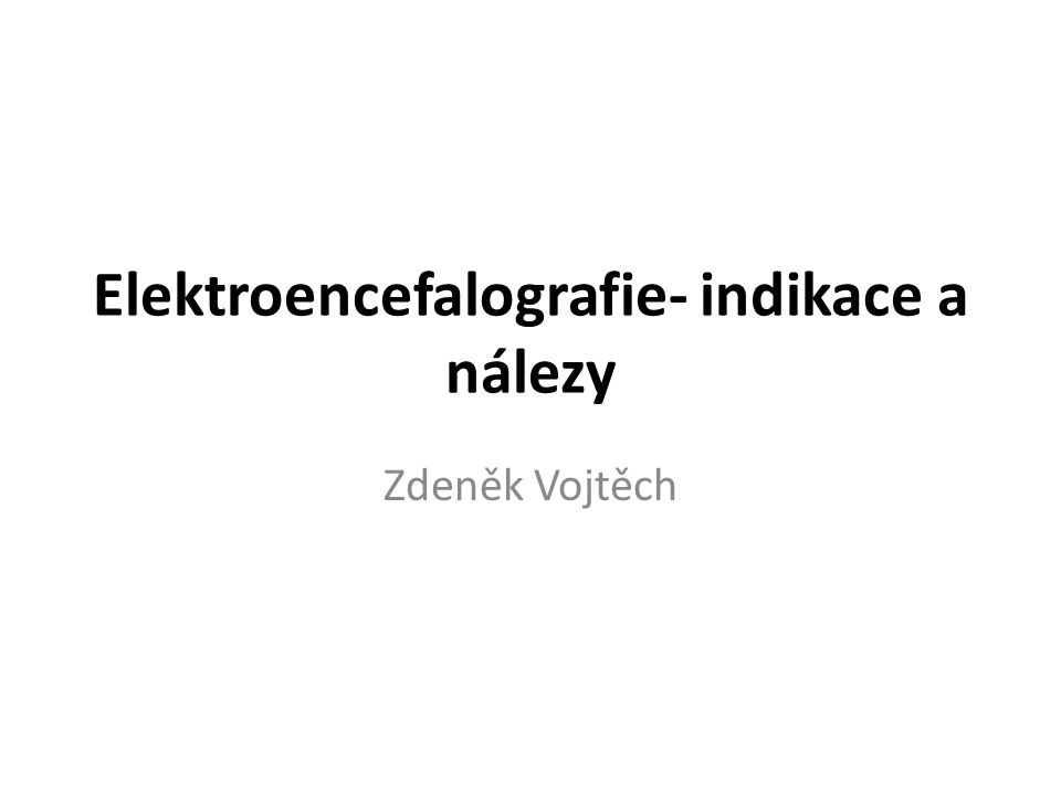 Elektroencefalografie- indikace a nálezy Zdeněk Vojtěch