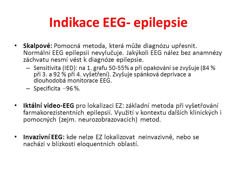 Indikace EEG- epilepsie Skalpové: Pomocná metoda, která může diagnózu upřesnit. Normální EEG epilepsii nevylučuje. Jakýkoli EEG nález bez anamnézy zác