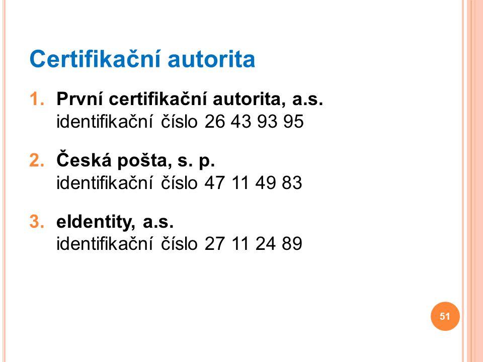 Certifikační autorita 1.První certifikační autorita, a.s. identifikační číslo 26 43 93 95 2.Česká pošta, s. p. identifikační číslo 47 11 49 83 3.eIden