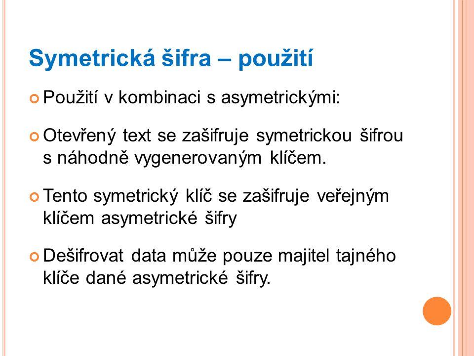 Symetrická šifra – použití Použití v kombinaci s asymetrickými: Otevřený text se zašifruje symetrickou šifrou s náhodně vygenerovaným klíčem. Tento sy