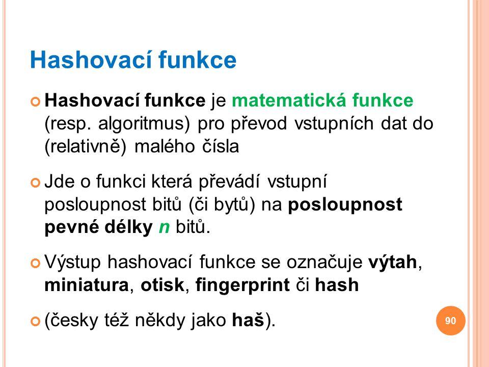 Hashovací funkce Hashovací funkce je matematická funkce (resp. algoritmus) pro převod vstupních dat do (relativně) malého čísla Jde o funkci která pře