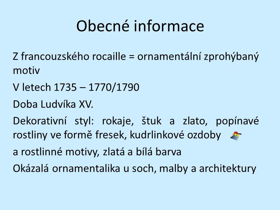 Obecné informace Z francouzského rocaille = ornamentální zprohýbaný motiv V letech 1735 – 1770/1790 Doba Ludvíka XV. Dekorativní styl: rokaje, štuk a