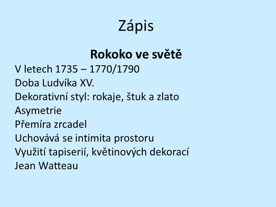 Zápis Rokoko ve světě V letech 1735 – 1770/1790 Doba Ludvíka XV. Dekorativní styl: rokaje, štuk a zlato Asymetrie Přemíra zrcadel Uchovává se intimita