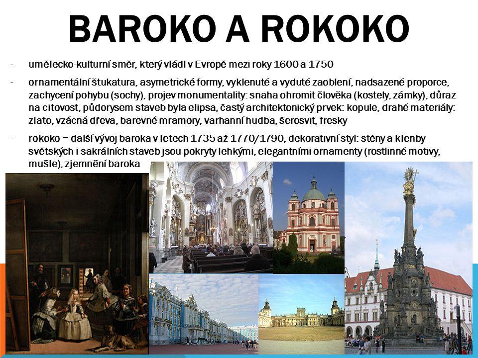 BAROKO A ROKOKO -umělecko-kulturní směr, který vládl v Evropě mezi roky 1600 a 1750 -ornamentální štukatura, asymetrické formy, vyklenuté a vyduté zaoblení, nadsazené proporce, zachycení pohybu (sochy), projev monumentality: snaha ohromit člověka (kostely, zámky), důraz na citovost, půdorysem staveb byla elipsa, častý architektonický prvek: kopule, drahé materiály: zlato, vzácná dřeva, barevné mramory, varhanní hudba, šerosvit, fresky -rokoko = další vývoj baroka v letech 1735 až 1770/1790, dekorativní styl: stěny a klenby světských i sakrálních staveb jsou pokryty lehkými, elegantními ornamenty (rostlinné motivy, mušle), zjemnění baroka