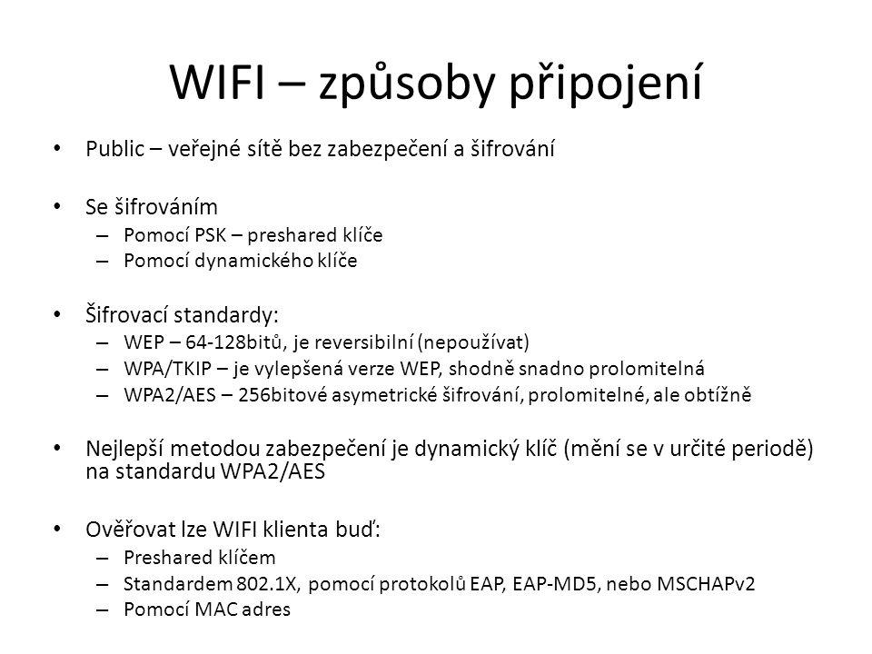 WIFI – způsoby připojení Public – veřejné sítě bez zabezpečení a šifrování Se šifrováním – Pomocí PSK – preshared klíče – Pomocí dynamického klíče Šifrovací standardy: – WEP – 64-128bitů, je reversibilní (nepoužívat) – WPA/TKIP – je vylepšená verze WEP, shodně snadno prolomitelná – WPA2/AES – 256bitové asymetrické šifrování, prolomitelné, ale obtížně Nejlepší metodou zabezpečení je dynamický klíč (mění se v určité periodě) na standardu WPA2/AES Ověřovat lze WIFI klienta buď: – Preshared klíčem – Standardem 802.1X, pomocí protokolů EAP, EAP-MD5, nebo MSCHAPv2 – Pomocí MAC adres