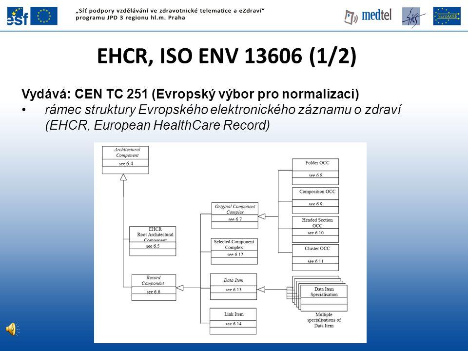EHCR, ISO ENV 13606 (1/2) Vydává: CEN TC 251 (Evropský výbor pro normalizaci) rámec struktury Evropského elektronického záznamu o zdraví (EHCR, Europe