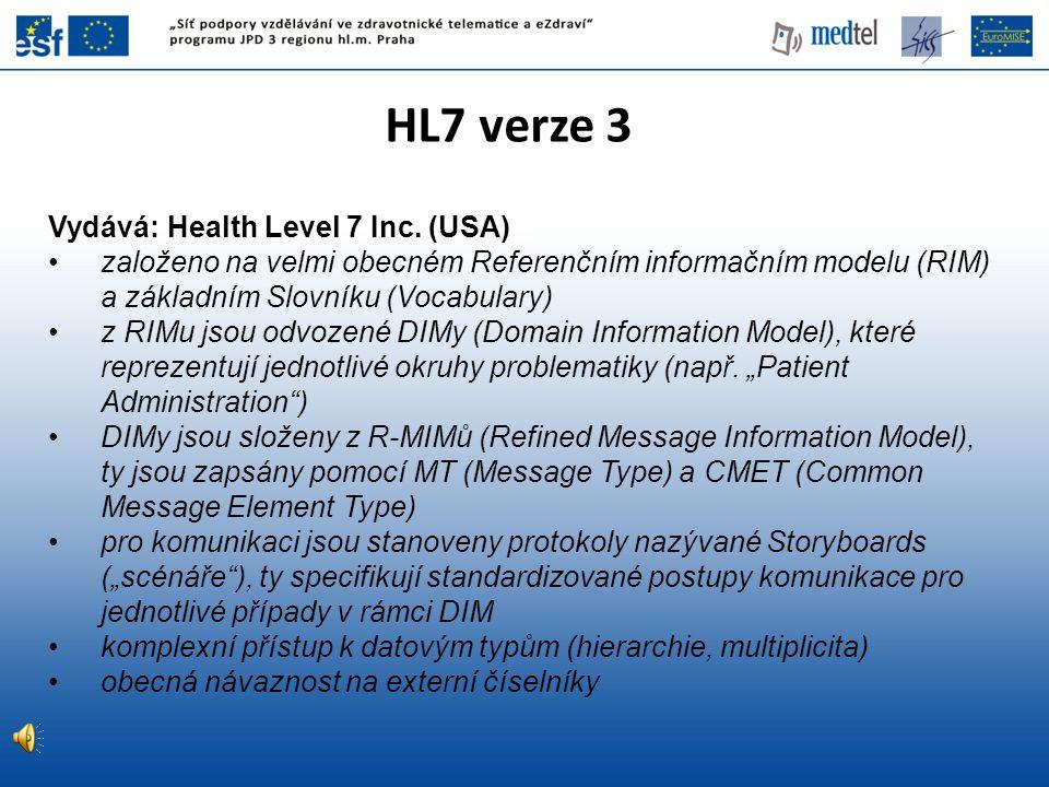 HL7 verze 3 Vydává: Health Level 7 Inc. (USA) založeno na velmi obecném Referenčním informačním modelu (RIM) a základním Slovníku (Vocabulary) z RIMu