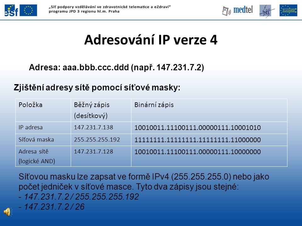 Adresování IP verze 4 Adresa: aaa.bbb.ccc.ddd (např. 147.231.7.2) Zjištění adresy sítě pomocí síťové masky: PoložkaBěžný zápis (desítkový) Binární záp