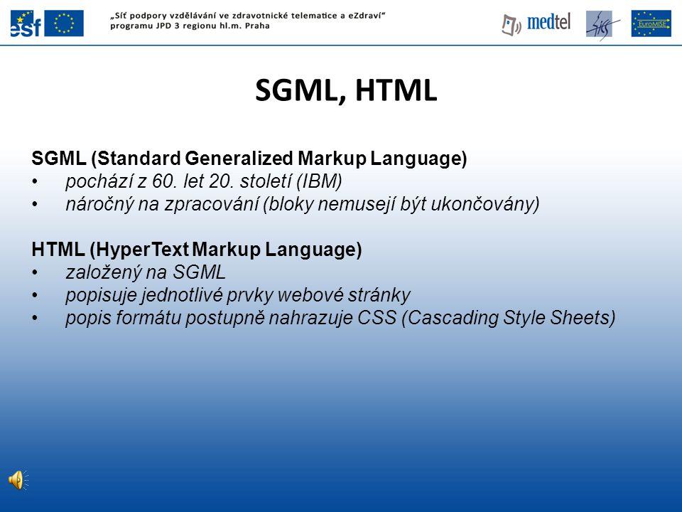 SGML, HTML SGML (Standard Generalized Markup Language) pochází z 60. let 20. století (IBM) náročný na zpracování (bloky nemusejí být ukončovány) HTML
