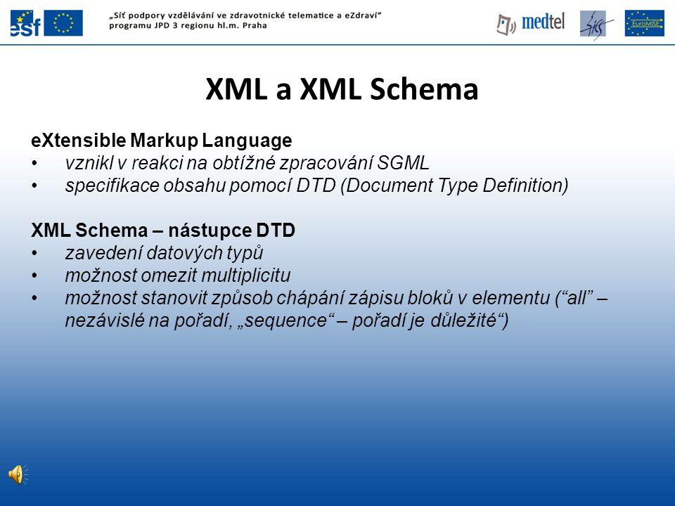 XML a XML Schema eXtensible Markup Language vznikl v reakci na obtížné zpracování SGML specifikace obsahu pomocí DTD (Document Type Definition) XML Sc