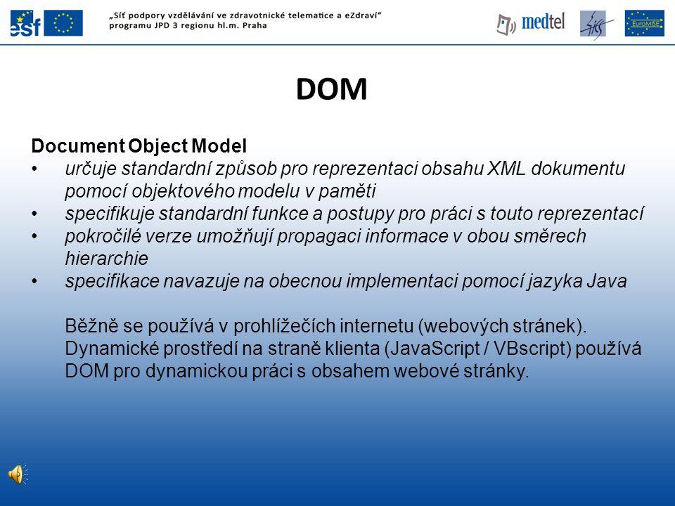 DOM Document Object Model určuje standardní způsob pro reprezentaci obsahu XML dokumentu pomocí objektového modelu v paměti specifikuje standardní fun