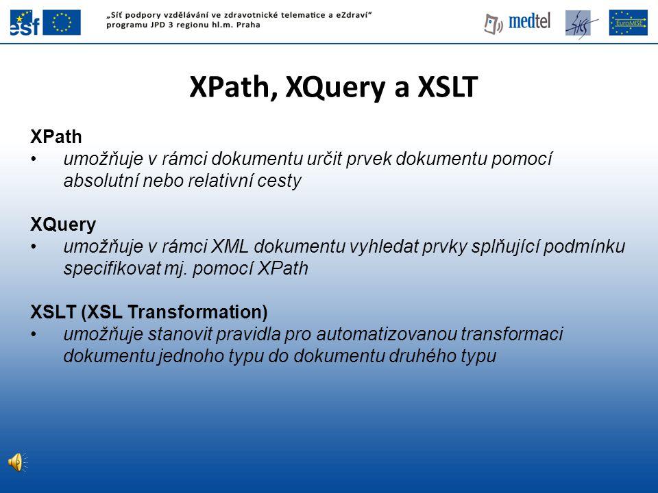 XPath, XQuery a XSLT XPath umožňuje v rámci dokumentu určit prvek dokumentu pomocí absolutní nebo relativní cesty XQuery umožňuje v rámci XML dokument