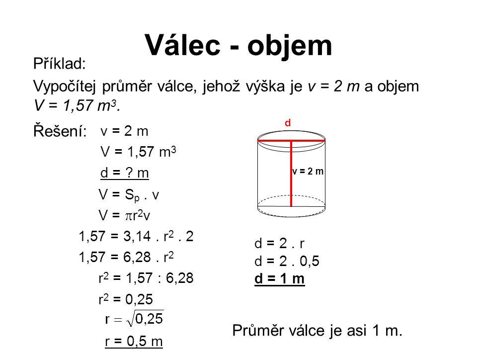 Válec - objem Vypočítej průměr válce, jehož výška je v = 2 m a objem V = 1,57 m 3. v = 2 m V = 1,57 m 3 d = ? m V = S p. v V =  r 2 v 1,57 = 3,14. r