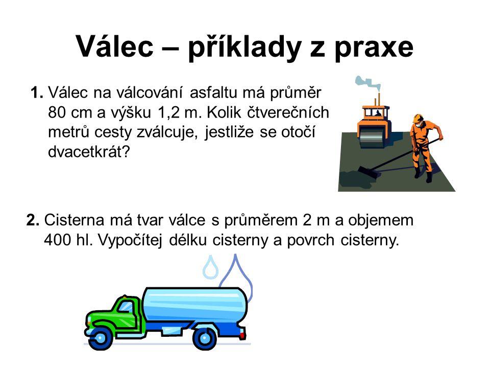 Válec – příklady z praxe 1. Válec na válcování asfaltu má průměr 80 cm a výšku 1,2 m. Kolik čtverečních metrů cesty zválcuje, jestliže se otočí dvacet