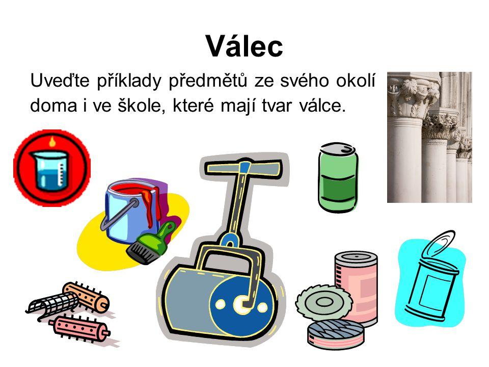 Válec Uveďte příklady předmětů ze svého okolí doma i ve škole, které mají tvar válce.