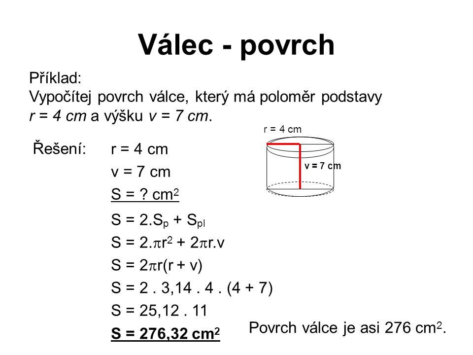 Válec - povrch Příklad: Vypočítej povrch válce, který má poloměr podstavy r = 4 cm a výšku v = 7 cm. r = 4 cm v = 7 cm S = ? cm 2 S = 2.S p + S pl S =
