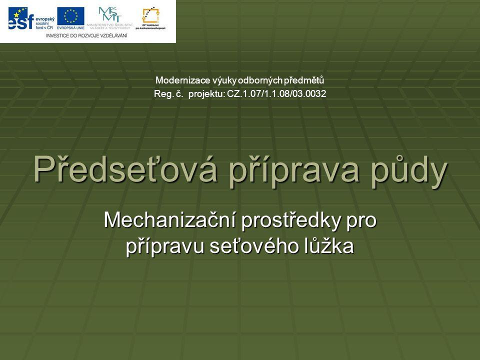 Předseťová příprava půdy Mechanizační prostředky pro přípravu seťového lůžka Modernizace výuky odborných předmětů Reg. č. projektu: CZ.1.07/1.1.08/03.