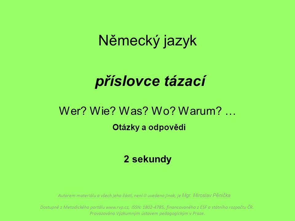 Německý jazyk příslovce tázací Wer? Wie? Was? Wo? Warum? … Otázky a odpovědi 2 sekundy Autorem materiálu a všech jeho částí, není-li uvedeno jinak, je