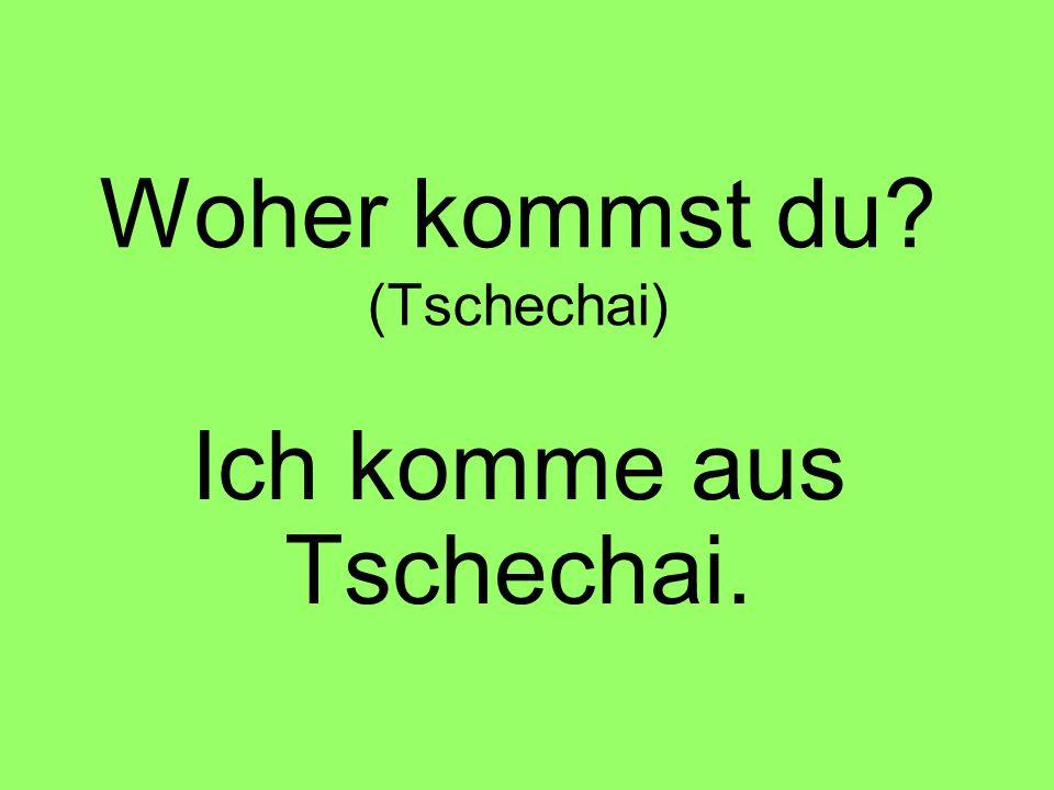 Ich komme aus Tschechai.
