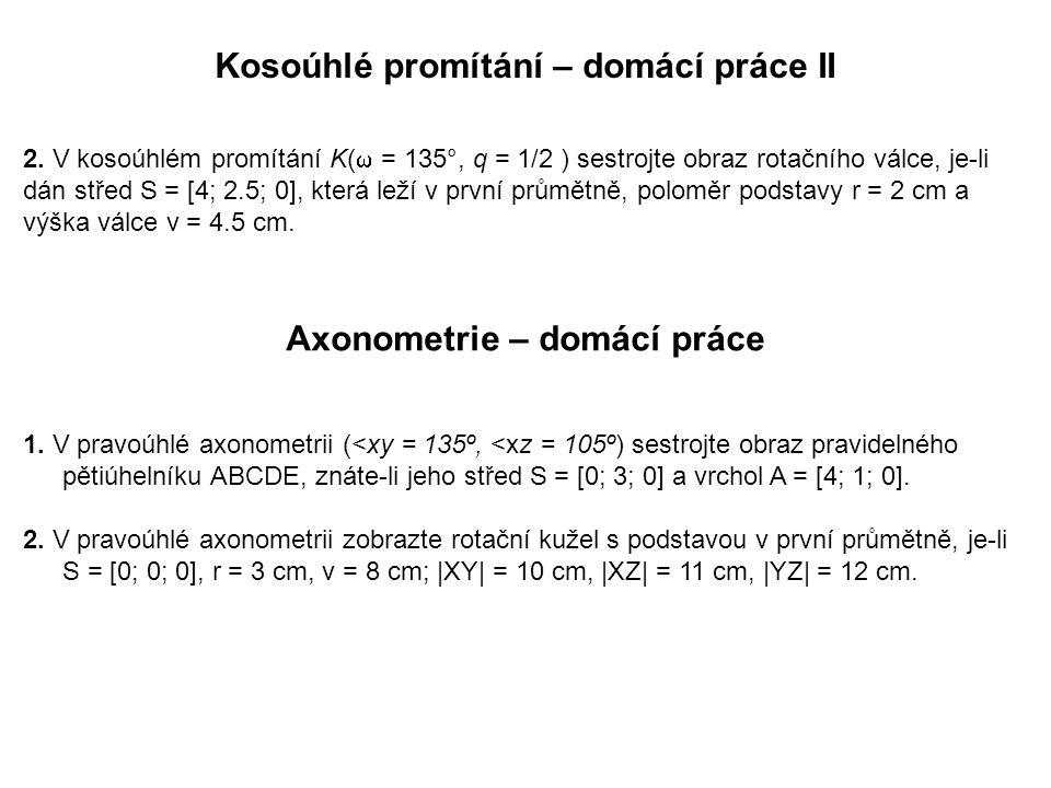 Kosoúhlé promítání – domácí práce II 2. V kosoúhlém promítání K(  = 135°, q = 1/2 ) sestrojte obraz rotačního válce, je-li dán střed S = [4; 2.5; 0],